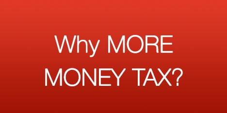 Why  MORE MONEY TAX?